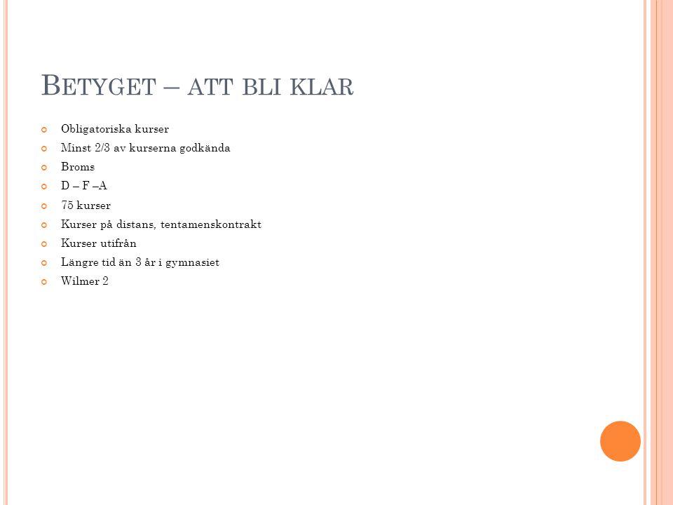 B ETYGET – ATT BLI KLAR Obligatoriska kurser Minst 2/3 av kurserna godkända Broms D – F –A 75 kurser Kurser på distans, tentamenskontrakt Kurser utifr