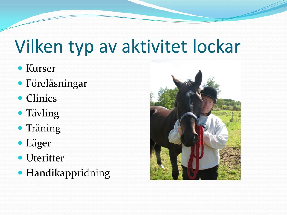 Vilken typ av aktivitet lockar Kurser Föreläsningar Clinics Tävling Träning Läger Uteritter Handikappridning