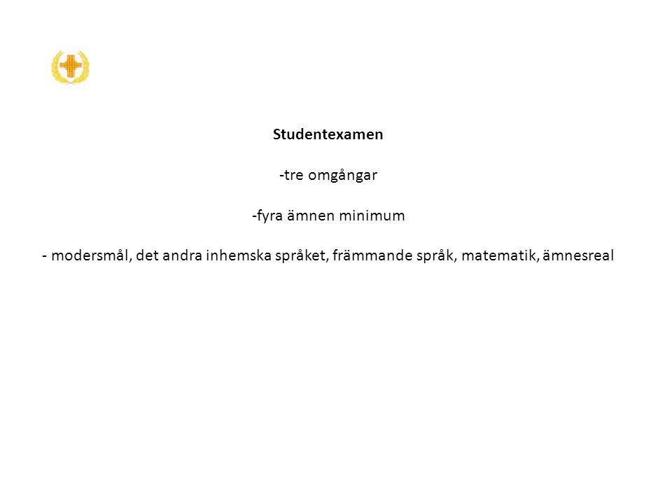 Studentexamen -tre omgångar -fyra ämnen minimum - modersmål, det andra inhemska språket, främmande språk, matematik, ämnesreal