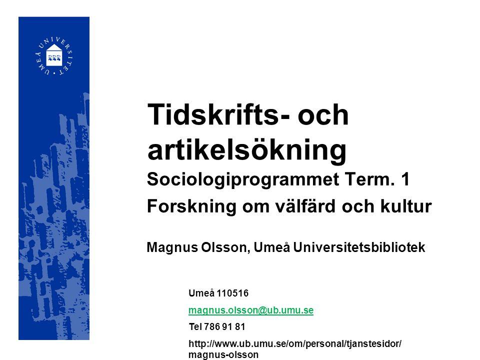 Tidskrifts- och artikelsökning Sociologiprogrammet Term. 1 Forskning om välfärd och kultur Magnus Olsson, Umeå Universitetsbibliotek Umeå 110516 magnu