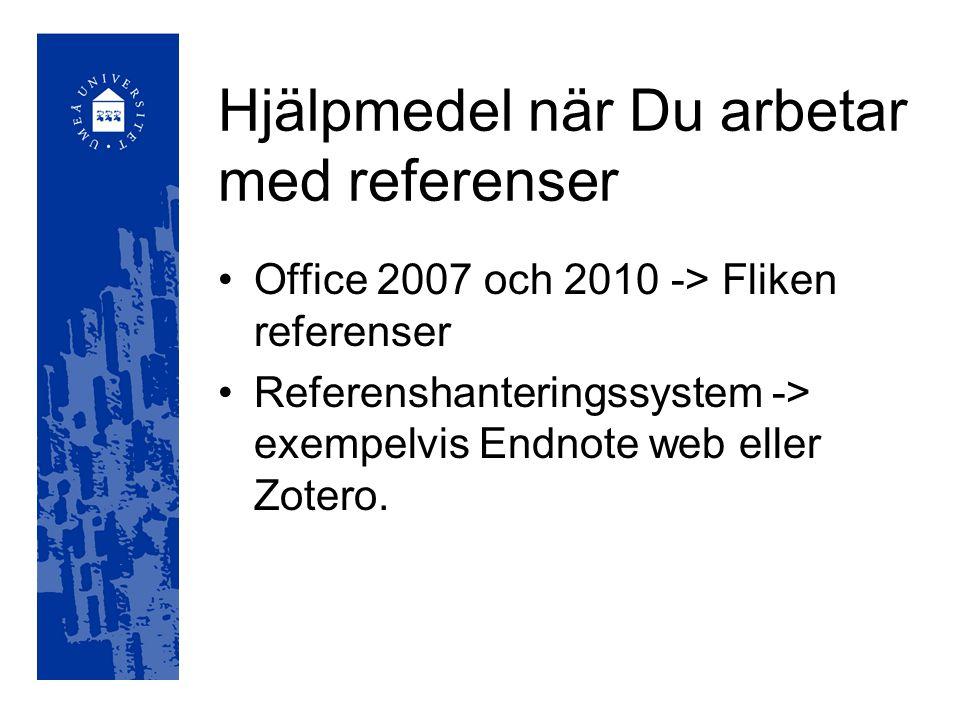 Hjälpmedel när Du arbetar med referenser Office 2007 och 2010 -> Fliken referenser Referenshanteringssystem -> exempelvis Endnote web eller Zotero.