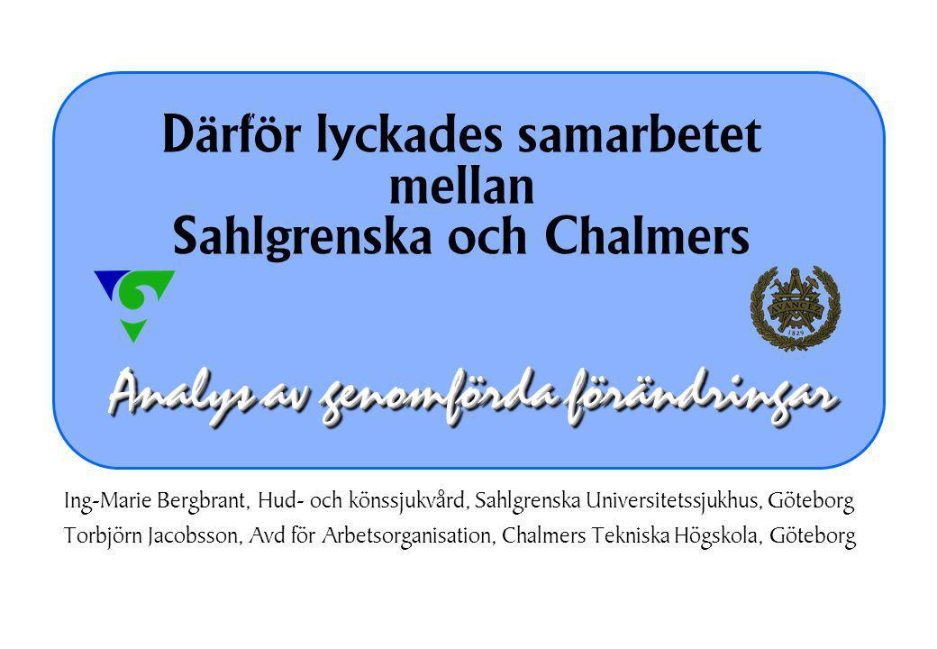 Analys av genomförda förändringar Därför lyckades samarbetet mellan Sahlgrenska och Chalmers Ing-Marie Bergbrant, Hud- och könssjukvård, Sahlgrenska Universitetssjukhus, Göteborg Torbjörn Jacobsson, Avd för Arbetsorganisation, Chalmers Tekniska Högskola, Göteborg