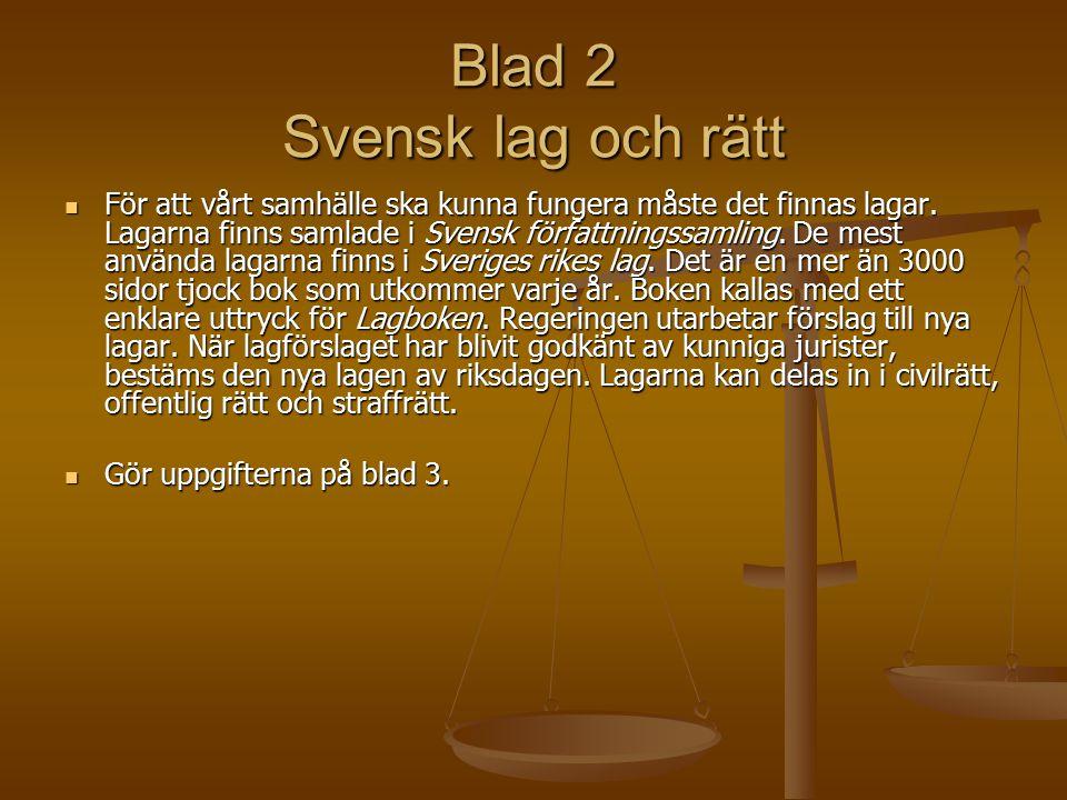 Blad 2 Svensk lag och rätt För att vårt samhälle ska kunna fungera måste det finnas lagar. Lagarna finns samlade i Svensk författningssamling. De mest