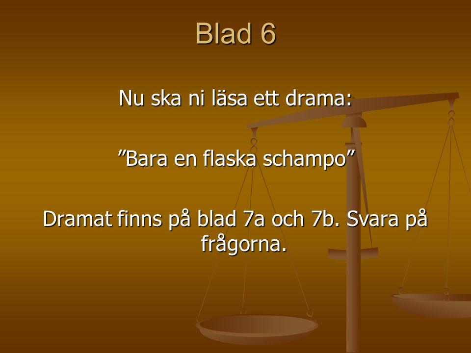 """Blad 6 Nu ska ni läsa ett drama: """"Bara en flaska schampo"""" Dramat finns på blad 7a och 7b. Svara på frågorna."""