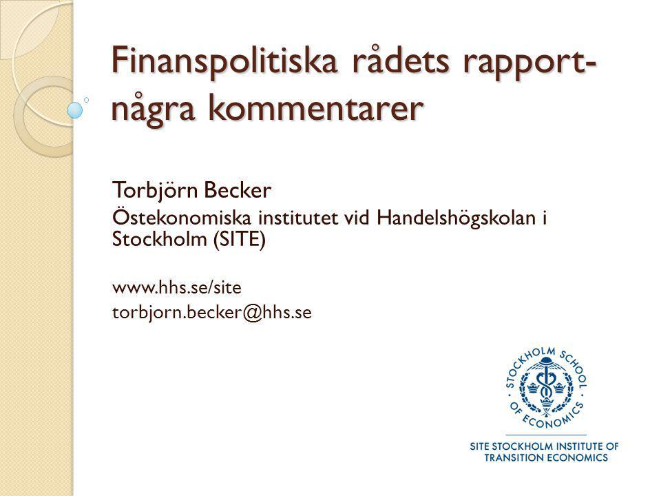 Finanspolitiska rådets rapport- några kommentarer Torbjörn Becker Östekonomiska institutet vid Handelshögskolan i Stockholm (SITE) www.hhs.se/site tor