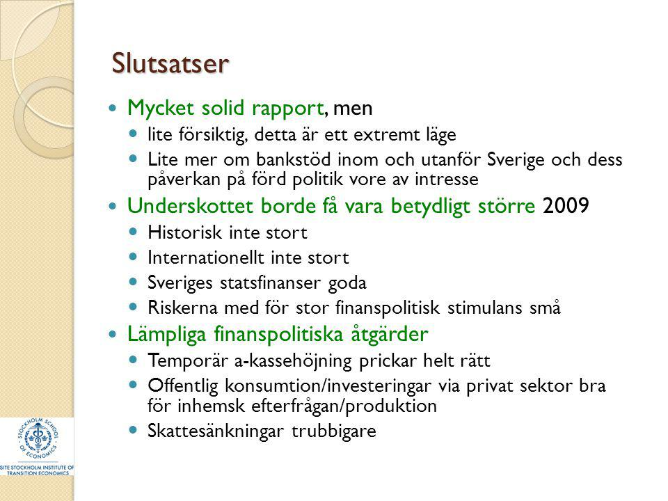 Slutsatser Mycket solid rapport, men lite försiktig, detta är ett extremt läge Lite mer om bankstöd inom och utanför Sverige och dess påverkan på förd politik vore av intresse Underskottet borde få vara betydligt större 2009 Historisk inte stort Internationellt inte stort Sveriges statsfinanser goda Riskerna med för stor finanspolitisk stimulans små Lämpliga finanspolitiska åtgärder Temporär a-kassehöjning prickar helt rätt Offentlig konsumtion/investeringar via privat sektor bra för inhemsk efterfrågan/produktion Skattesänkningar trubbigare