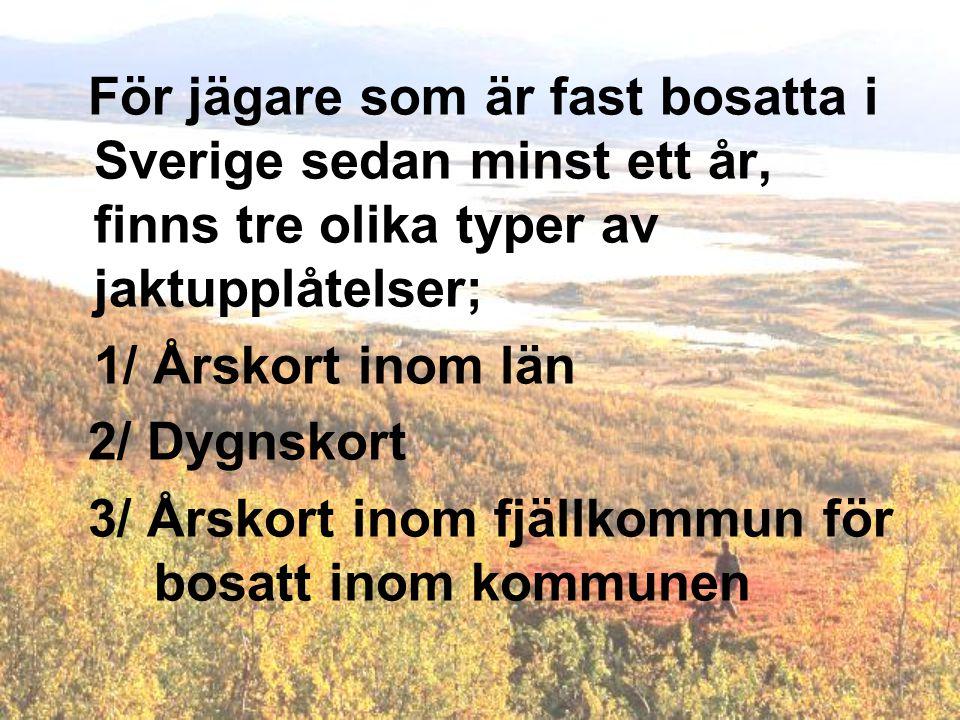För jägare som är fast bosatta i Sverige sedan minst ett år, finns tre olika typer av jaktupplåtelser; 1/ Årskort inom län 2/ Dygnskort 3/ Årskort inom fjällkommun för bosatt inom kommunen