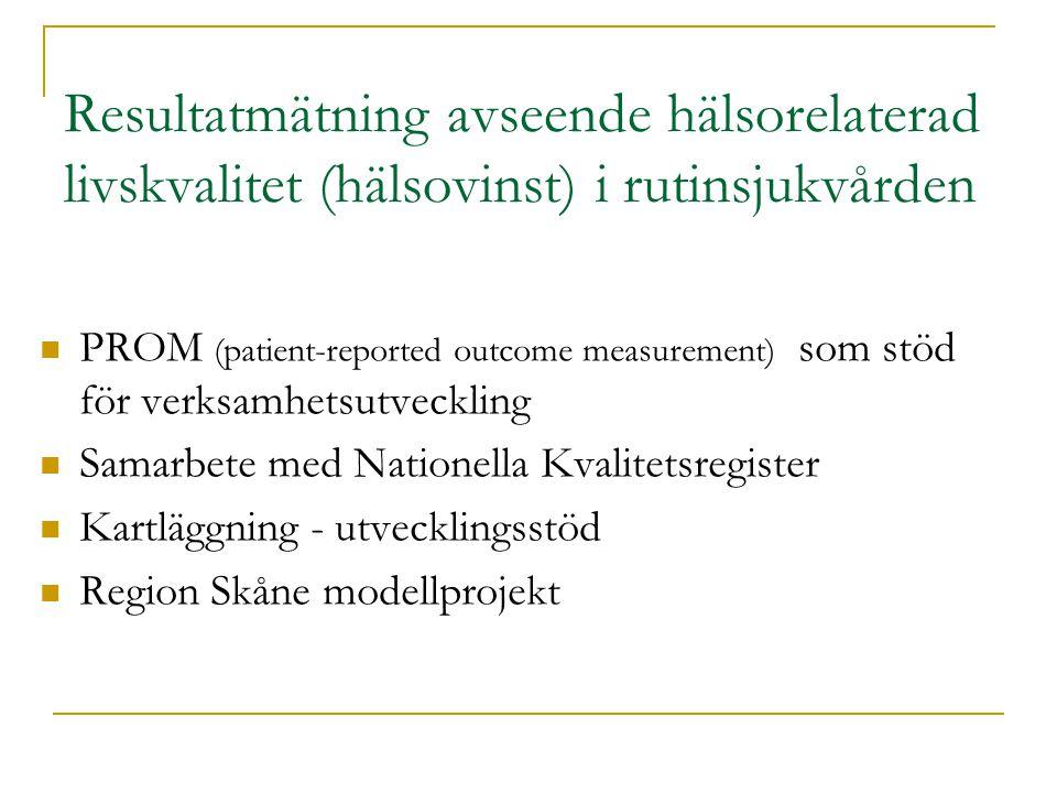 Resultatmätning avseende hälsorelaterad livskvalitet (hälsovinst) i rutinsjukvården PROM (patient-reported outcome measurement) som stöd för verksamhetsutveckling Samarbete med Nationella Kvalitetsregister Kartläggning - utvecklingsstöd Region Skåne modellprojekt