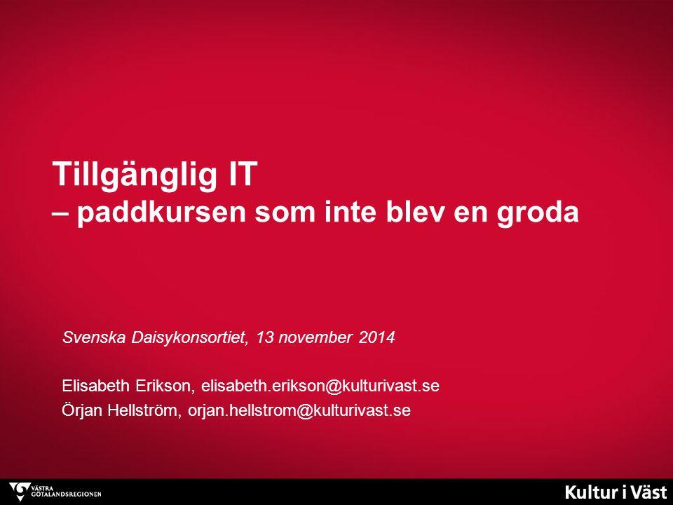 Tillgänglig IT – paddkursen som inte blev en groda Svenska Daisykonsortiet, 13 november 2014 Elisabeth Erikson, elisabeth.erikson@kulturivast.se Örjan Hellström, orjan.hellstrom@kulturivast.se