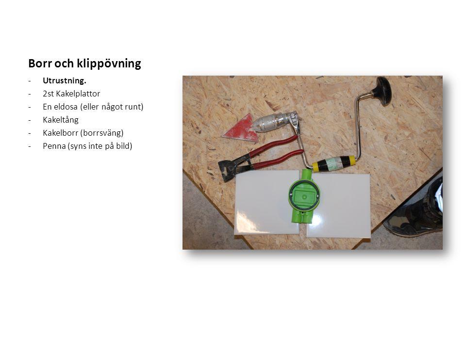 Borr och klippövning -Utrustning. -2st Kakelplattor -En eldosa (eller något runt) -Kakeltång -Kakelborr (borrsväng) -Penna (syns inte på bild)