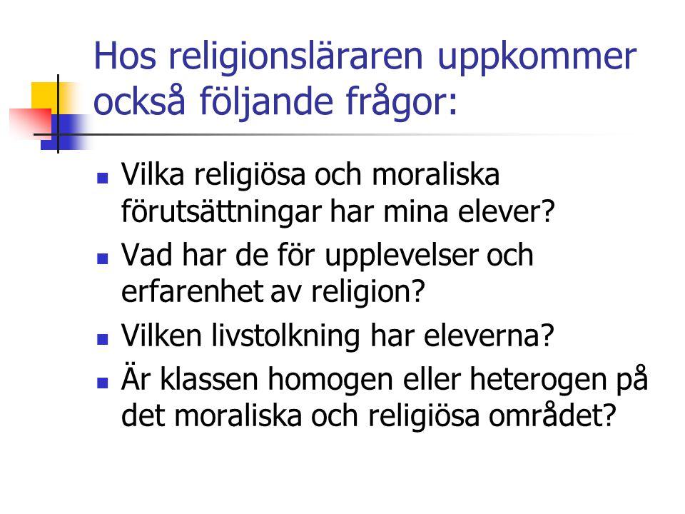 Hos religionsläraren uppkommer också följande frågor: Vilka religiösa och moraliska förutsättningar har mina elever? Vad har de för upplevelser och er