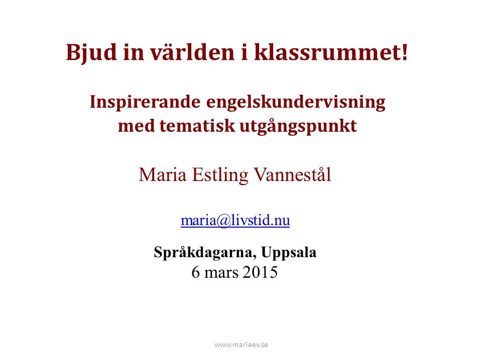 Bjud in världen i klassrummet! Inspirerande engelskundervisning med tematisk utgångspunkt Maria Estling Vannestål maria@livstid.nu Språkdagarna, Uppsa