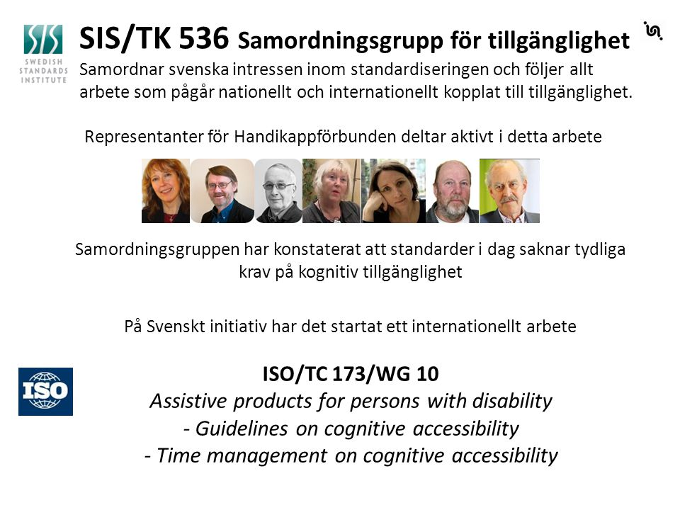 ISO/TC 173/WG 10 Assistive products for persons with disability - Guidelines on cognitive accessibility - Time management on cognitive accessibility SverigeIsraelJapanDanmark Australien Startuppmöte i San Jose, CA USA, sep 2014 USA RESNA Standards Committee on Cognitive Technologies Hans Hammarlund Ordf.