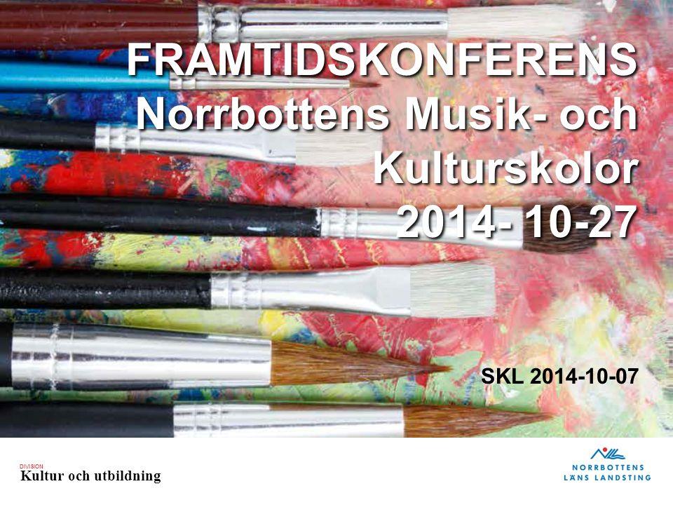 DIVISION Kultur och utbildning FRAMTIDSKONFERENS Norrbottens Musik- och Kulturskolor 2014- 10-27 SKL 2014-10-07