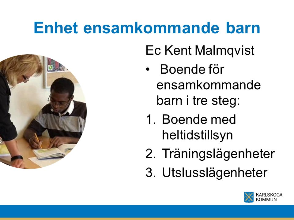 Enhet ensamkommande barn Ec Kent Malmqvist Boende för ensamkommande barn i tre steg: 1.Boende med heltidstillsyn 2.Träningslägenheter 3.Utslusslägenhe