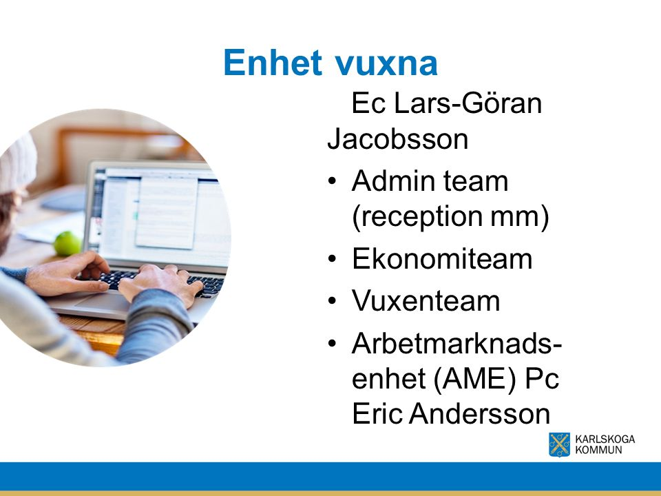 Enhet vuxna Ec Lars-Göran Jacobsson Admin team (reception mm) Ekonomiteam Vuxenteam Arbetmarknads- enhet (AME) Pc Eric Andersson