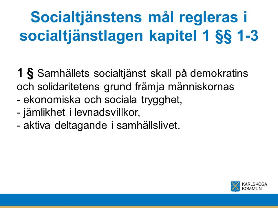 Socialtjänstens mål regleras i socialtjänstlagen kapitel 1 §§ 1-3 1 § Samhällets socialtjänst skall på demokratins och solidaritetens grund främja män
