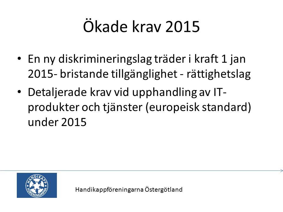 Ökade krav 2015 En ny diskrimineringslag träder i kraft 1 jan 2015- bristande tillgänglighet - rättighetslag Detaljerade krav vid upphandling av IT- produkter och tjänster (europeisk standard) under 2015 Handikappföreningarna Östergötland