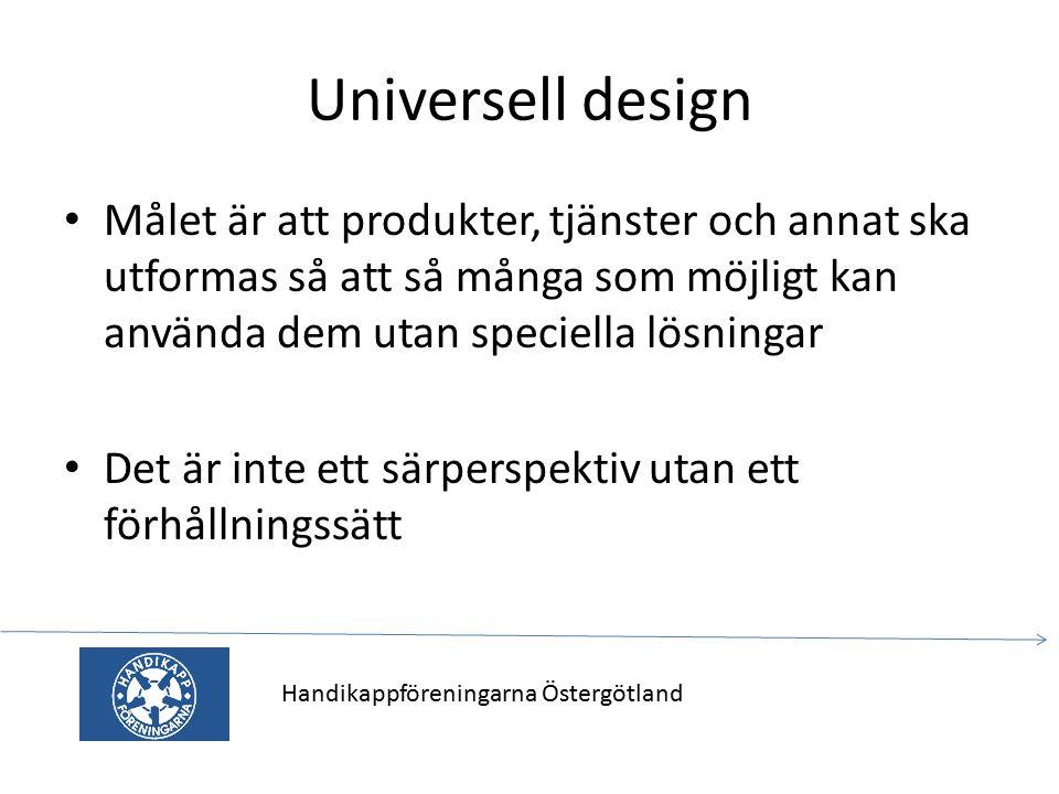 Universell design Målet är att produkter, tjänster och annat ska utformas så att så många som möjligt kan använda dem utan speciella lösningar Det är inte ett särperspektiv utan ett förhållningssätt Handikappföreningarna Östergötland