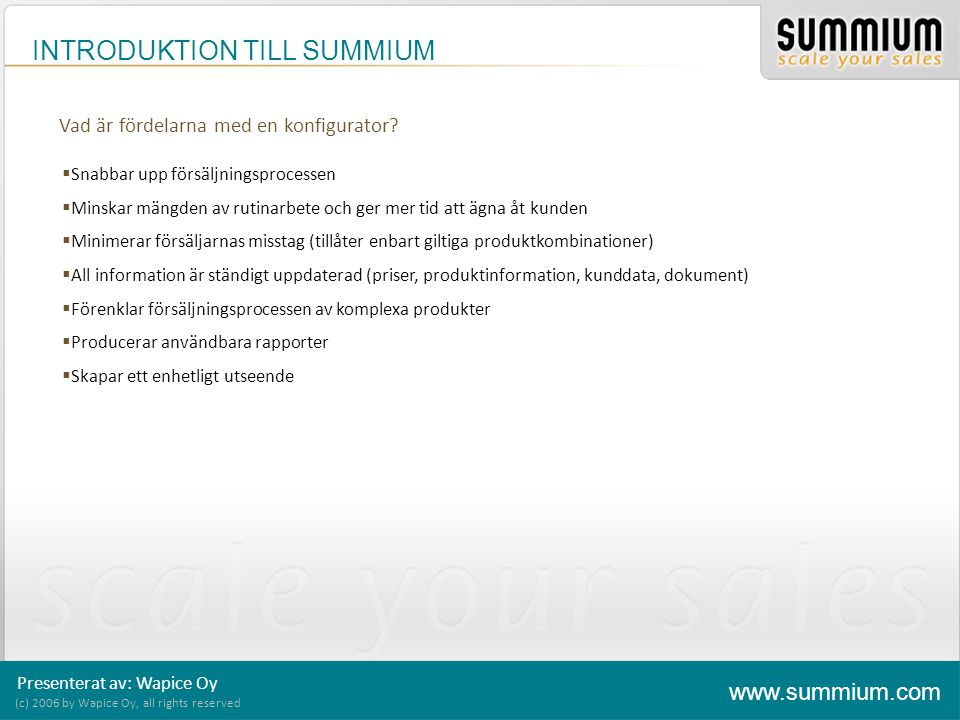 INTRODUKTION TILL SUMMIUM Presenterat av: Wapice Oy (c) 2006 by Wapice Oy, all rights reserved www.summium.com Vad är fördelarna med en konfigurator?