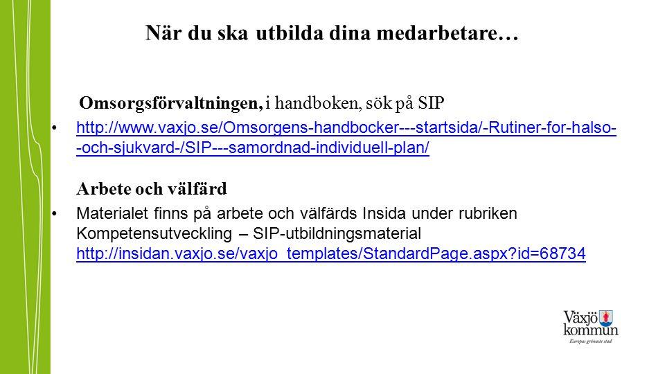 När du ska utbilda dina medarbetare… Omsorgsförvaltningen, i handboken, sök på SIP http://www.vaxjo.se/Omsorgens-handbocker---startsida/-Rutiner-for-h