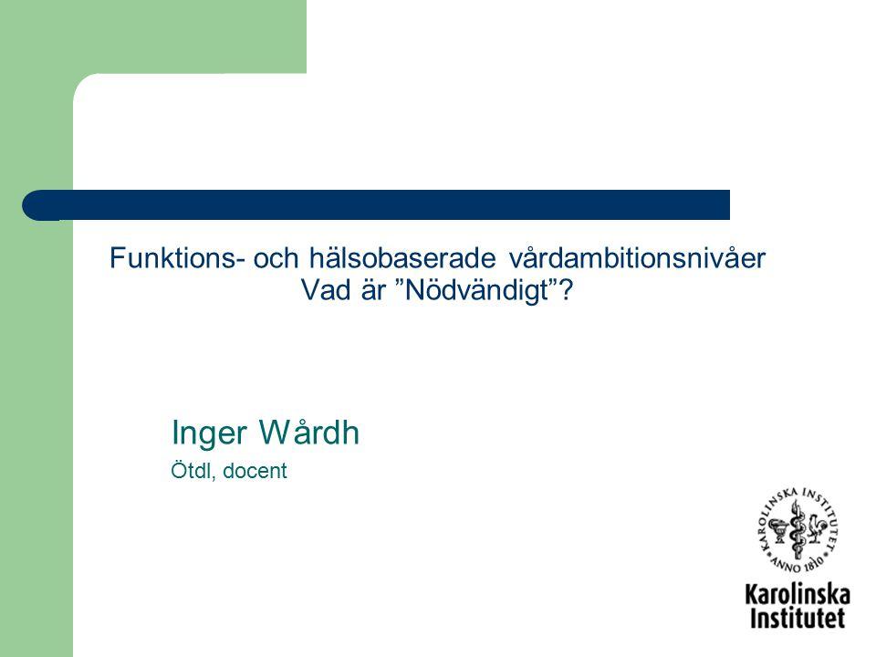 """Funktions- och hälsobaserade vårdambitionsnivåer Vad är """"Nödvändigt""""? Inger Wårdh Ötdl, docent"""