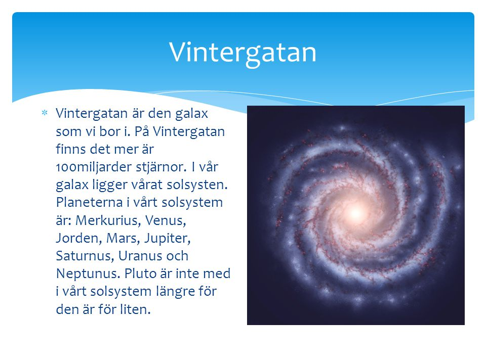 Vintergatan  Vintergatan är den galax som vi bor i. På Vintergatan finns det mer är 100miljarder stjärnor. I vår galax ligger vårat solsysten. Planet