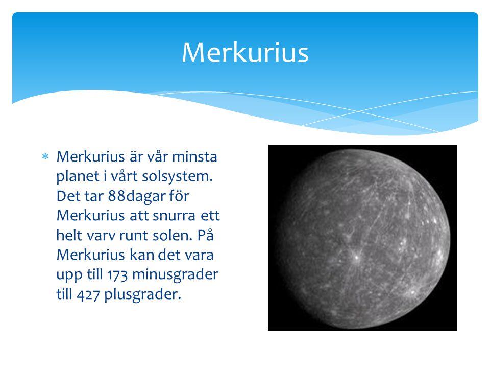 Merkurius  Merkurius är vår minsta planet i vårt solsystem. Det tar 88dagar för Merkurius att snurra ett helt varv runt solen. På Merkurius kan det v