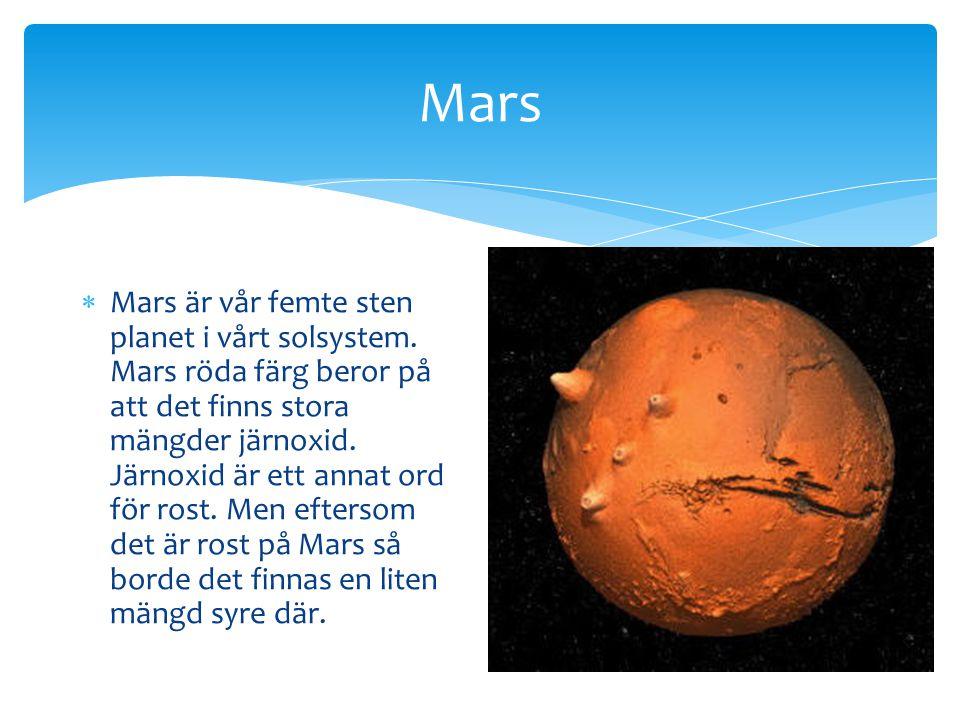 Mars  Mars är vår femte sten planet i vårt solsystem. Mars röda färg beror på att det finns stora mängder järnoxid. Järnoxid är ett annat ord för ros