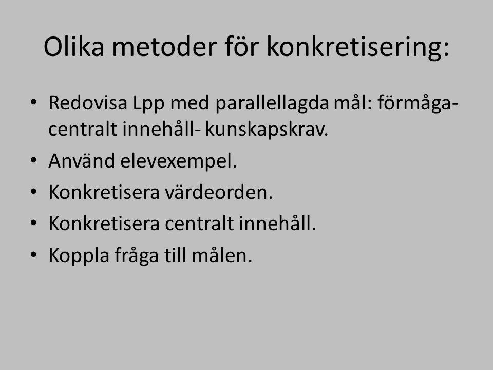 Olika metoder för konkretisering: Redovisa Lpp med parallellagda mål: förmåga- centralt innehåll- kunskapskrav. Använd elevexempel. Konkretisera värde