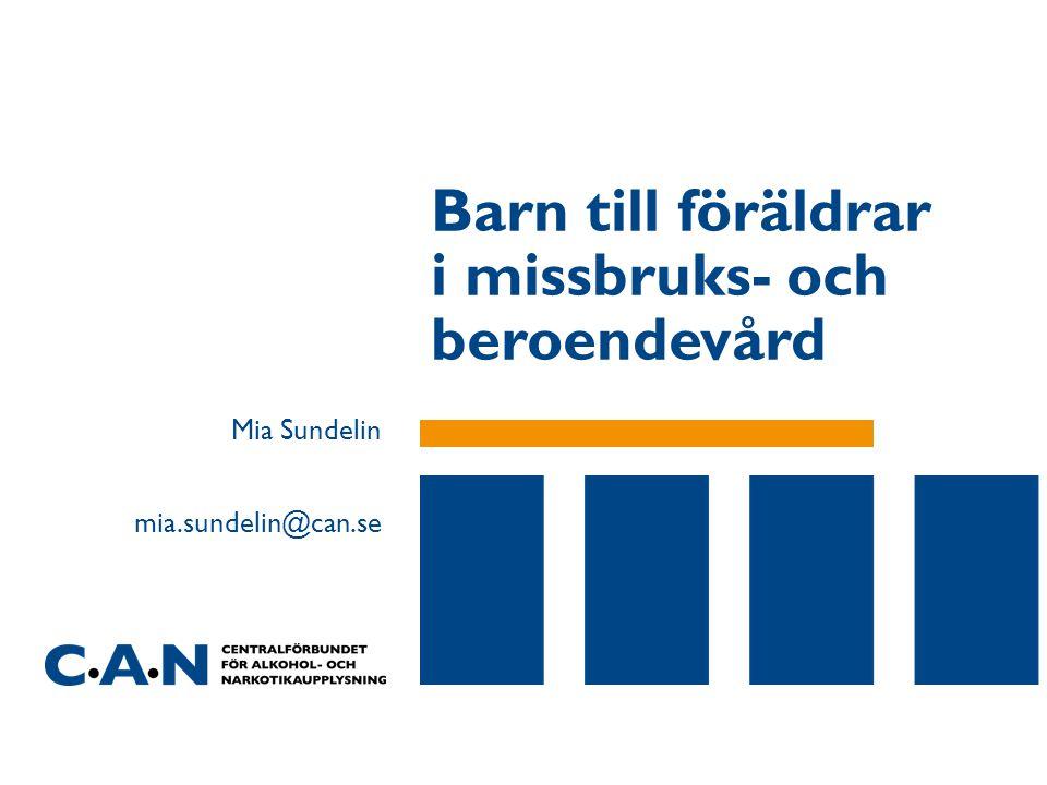 Barn till föräldrar i missbruks- och beroendevård Mia Sundelin mia.sundelin@can.se