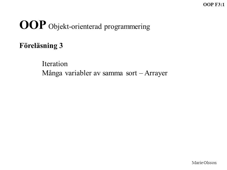OOP F3:1 Marie Olsson OOP Objekt-orienterad programmering Föreläsning 3 Iteration Många variabler av samma sort – Arrayer