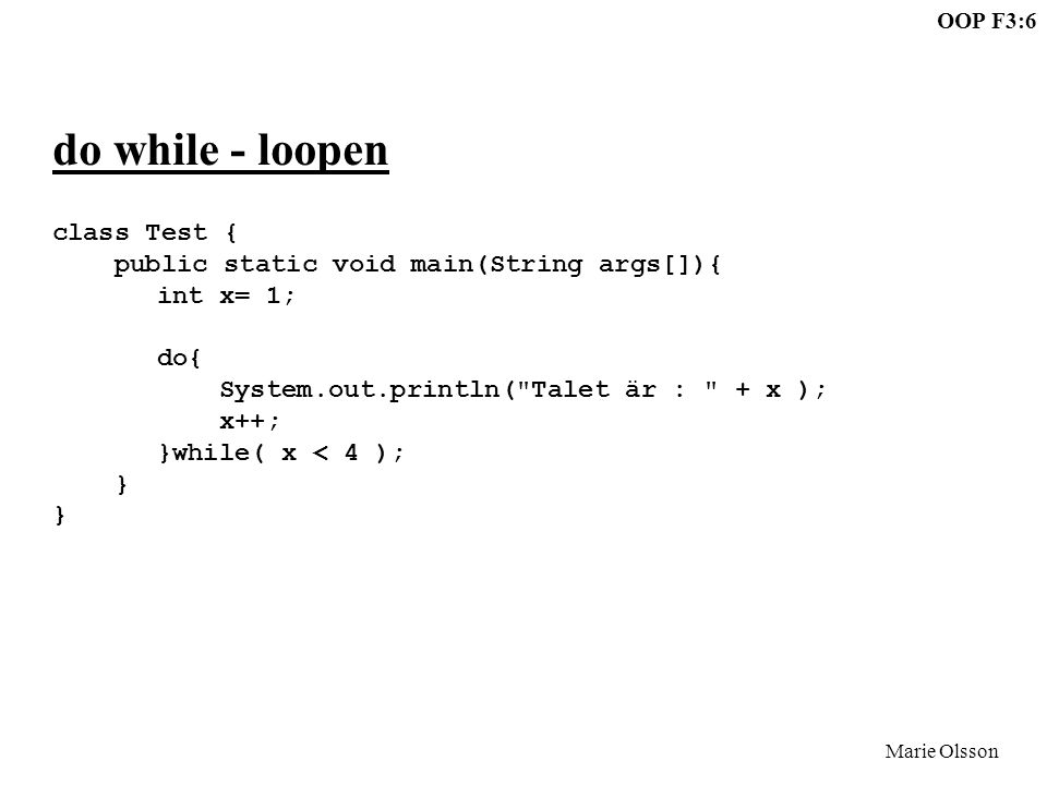 OOP F3:6 Marie Olsson do while - loopen class Test { public static void main(String args[]){ int x= 1; do{ System.out.println(