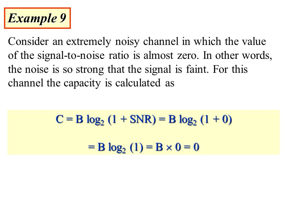 Example 9 Consider an extremely noisy channel in which the value of the signal-to-noise ratio is almost zero.