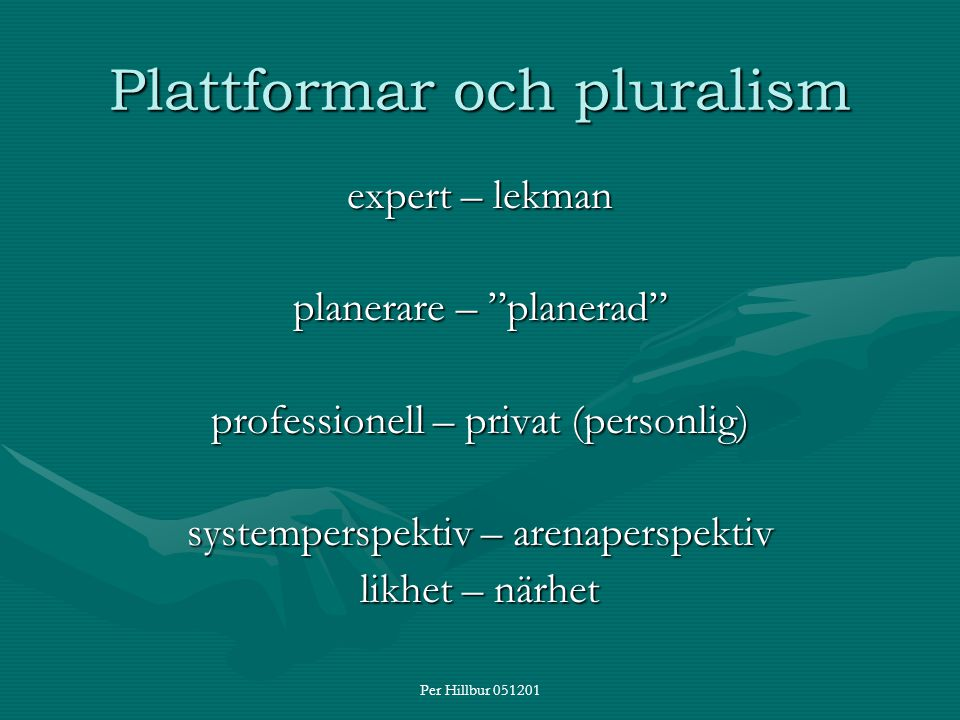 """Per Hillbur 051201 Plattformar och pluralism expert – lekman planerare – """"planerad"""" professionell – privat (personlig) systemperspektiv – arenaperspek"""