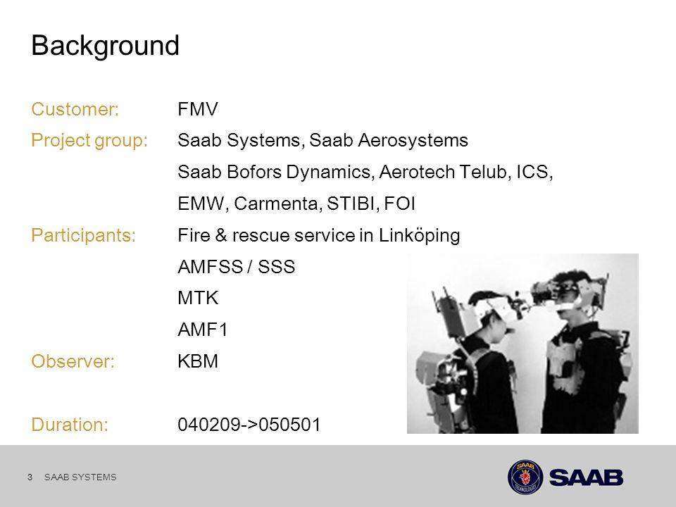 SAAB SYSTEMS 3 Background Customer: FMV Project group:Saab Systems, Saab Aerosystems Saab Bofors Dynamics, Aerotech Telub, ICS, EMW, Carmenta, STIBI, FOI Participants:Fire & rescue service in Linköping AMFSS / SSS MTK AMF1 Observer:KBM Duration:040209->050501