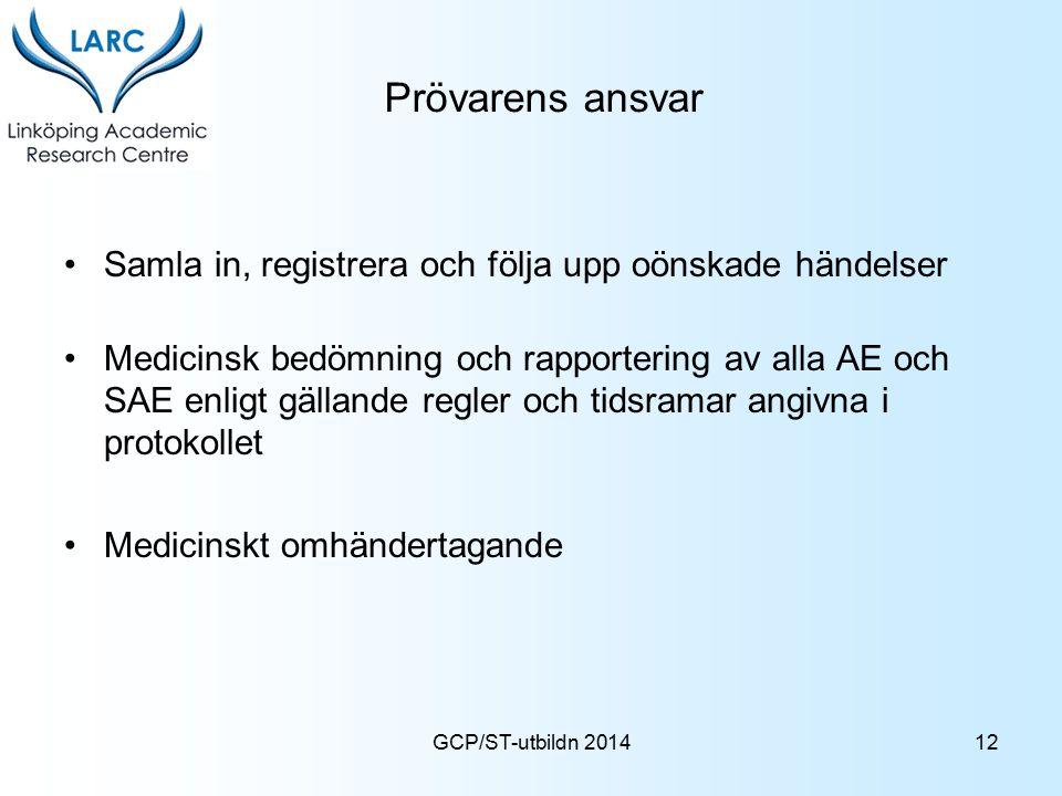 GCP/ST-utbildn 2014 Prövarens ansvar Samla in, registrera och följa upp oönskade händelser Medicinsk bedömning och rapportering av alla AE och SAE enl