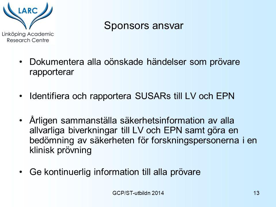 GCP/ST-utbildn 2014 Sponsors ansvar Dokumentera alla oönskade händelser som prövare rapporterar Identifiera och rapportera SUSARs till LV och EPN Årli