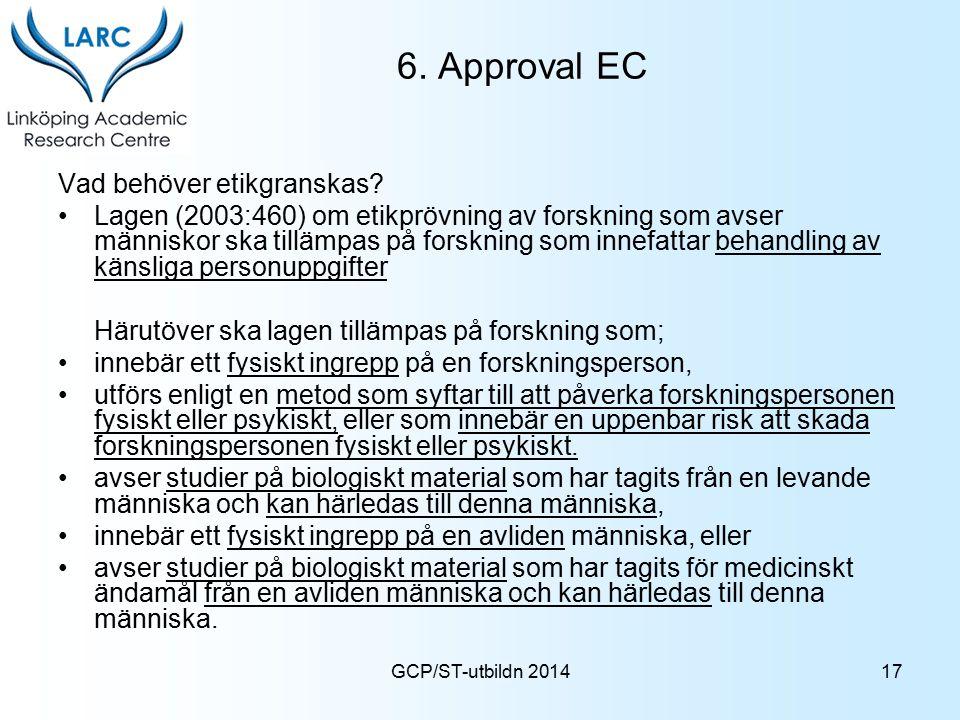 GCP/ST-utbildn 2014 6. Approval EC Vad behöver etikgranskas? Lagen (2003:460) om etikprövning av forskning som avser människor ska tillämpas på forskn