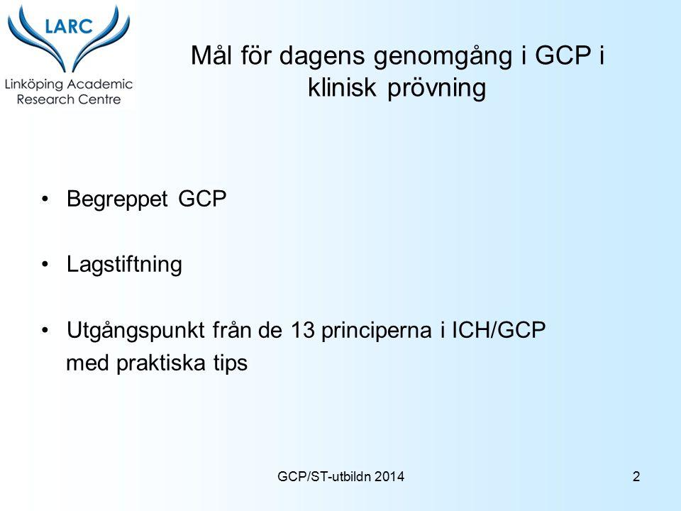 GCP/ST-utbildn 2014 Mål för dagens genomgång i GCP i klinisk prövning Begreppet GCP Lagstiftning Utgångspunkt från de 13 principerna i ICH/GCP med pra