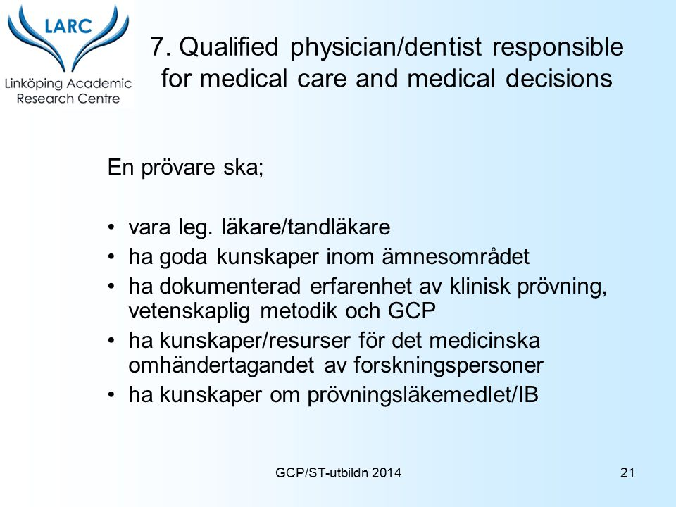 GCP/ST-utbildn 2014 7. Qualified physician/dentist responsible for medical care and medical decisions En prövare ska; vara leg. läkare/tandläkare ha g