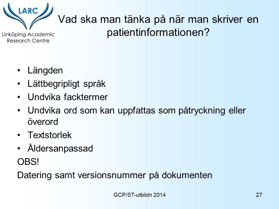 GCP/ST-utbildn 2014 Vad ska man tänka på när man skriver en patientinformationen? Längden Lättbegripligt språk Undvika facktermer Undvika ord som kan