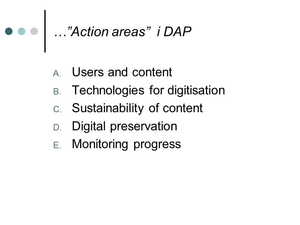 "…""Action areas"" i DAP A. Users and content B. Technologies for digitisation C. Sustainability of content D. Digital preservation E. Monitoring progres"