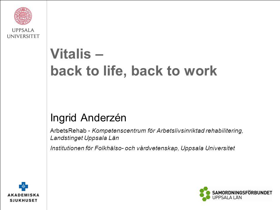 Vitalis – back to life, back to work Ingrid Anderzén ArbetsRehab - Kompetenscentrum för Arbetslivsinriktad rehabilitering, Landstinget Uppsala Län Ins