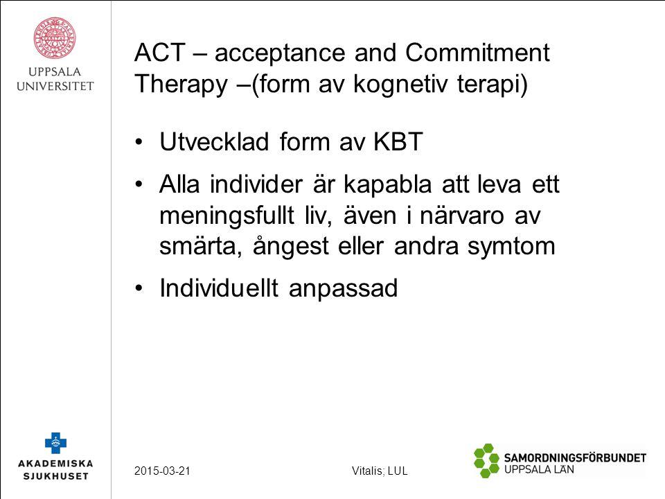 Vitalis; LUL ACT – acceptance and Commitment Therapy –(form av kognetiv terapi) Utvecklad form av KBT Alla individer är kapabla att leva ett meningsfullt liv, även i närvaro av smärta, ångest eller andra symtom Individuellt anpassad 2015-03-21