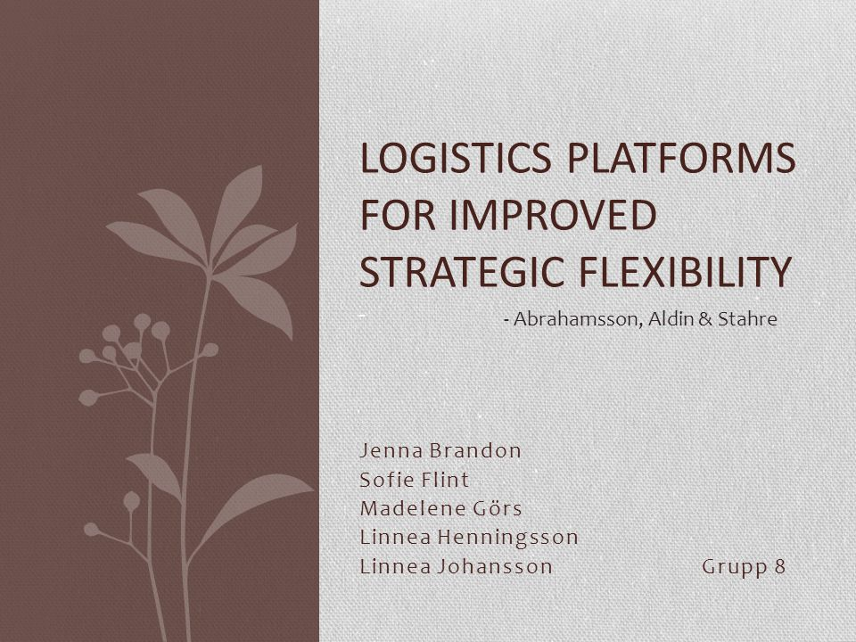 Jenna Brandon Sofie Flint Madelene Görs Linnea Henningsson Linnea JohanssonGrupp 8 LOGISTICS PLATFORMS FOR IMPROVED STRATEGIC FLEXIBILITY - - Abrahamsson, Aldin & Stahre