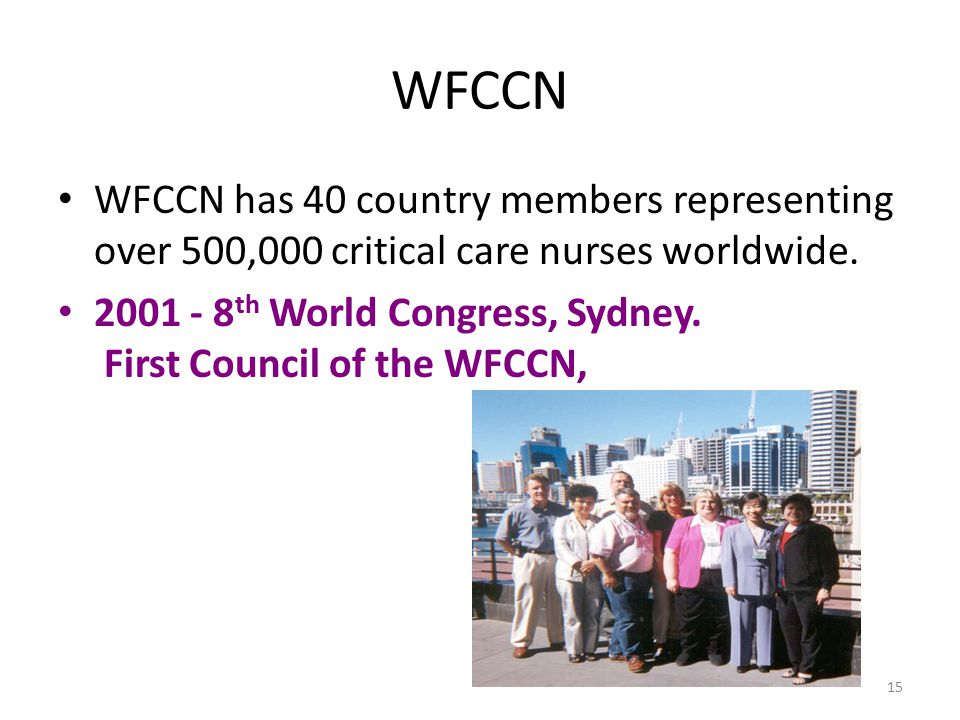 WFCCN WFCCN has 40 country members representing over 500,000 critical care nurses worldwide. 2001 - 8 th World Congress, Sydney. First Council of the