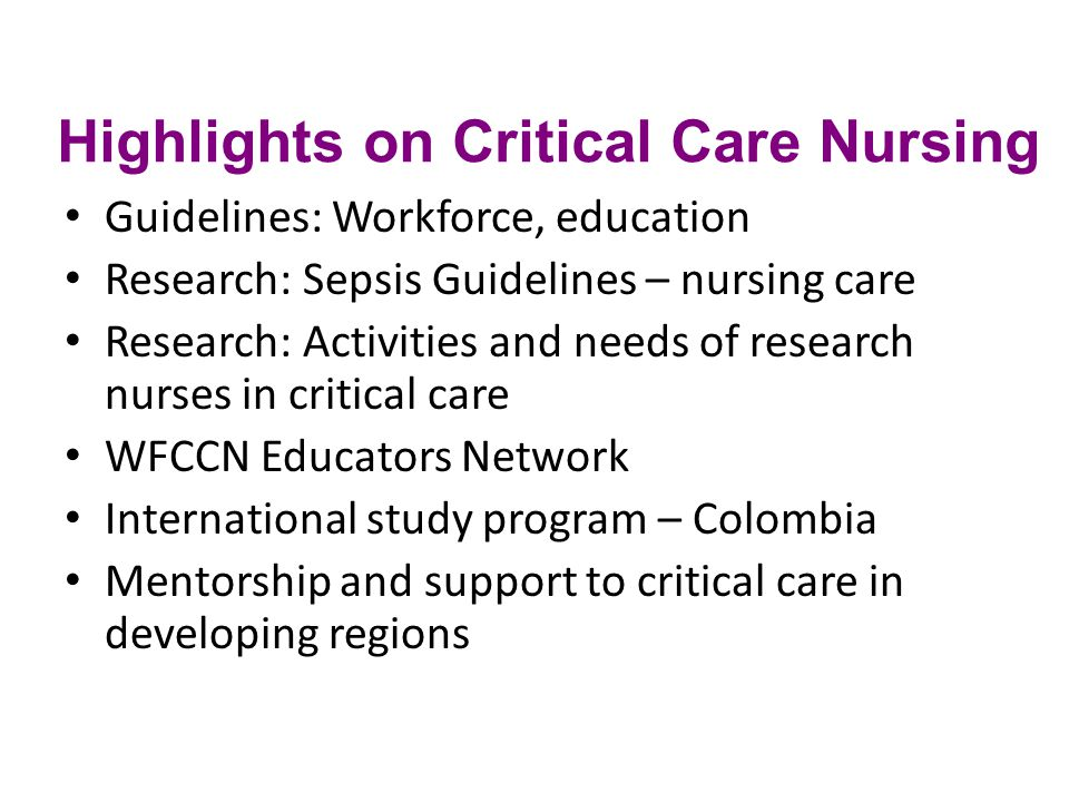 Highlights on Critical Care Nursing Guidelines: Workforce, education Research: Sepsis Guidelines – nursing care Research: Activities and needs of research nurses in critical care WFCCN Educators Network International study program – Colombia Mentorship and support to critical care in developing regions