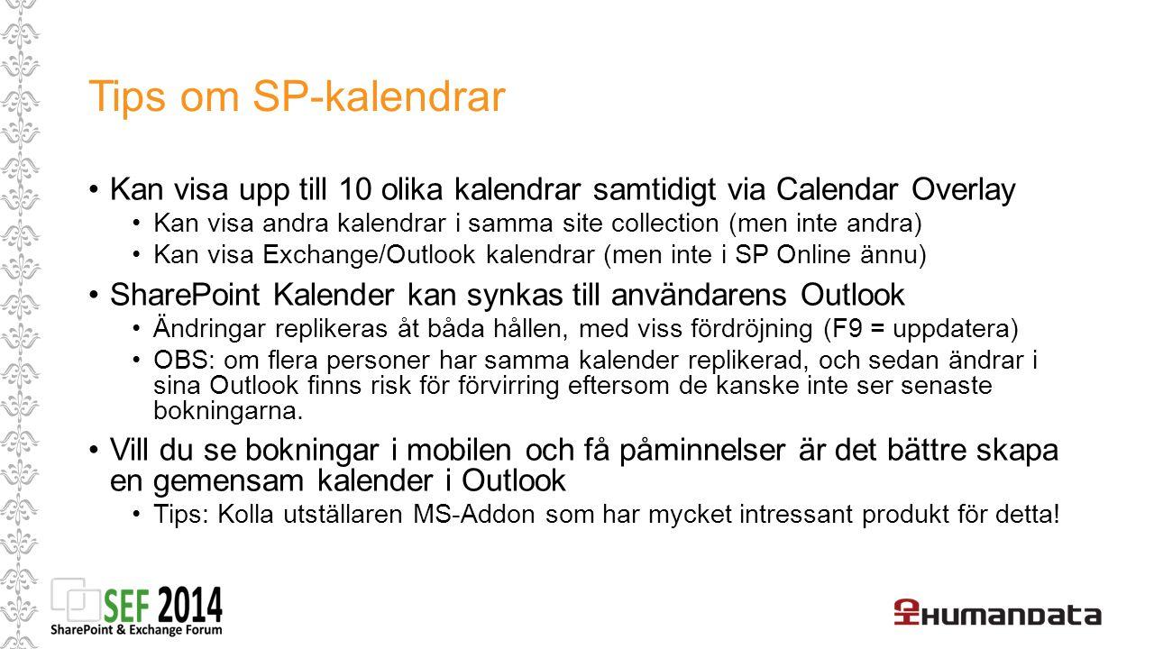 Tips om SP-kalendrar Kan visa upp till 10 olika kalendrar samtidigt via Calendar Overlay Kan visa andra kalendrar i samma site collection (men inte andra) Kan visa Exchange/Outlook kalendrar (men inte i SP Online ännu) SharePoint Kalender kan synkas till användarens Outlook Ändringar replikeras åt båda hållen, med viss fördröjning (F9 = uppdatera) OBS: om flera personer har samma kalender replikerad, och sedan ändrar i sina Outlook finns risk för förvirring eftersom de kanske inte ser senaste bokningarna.