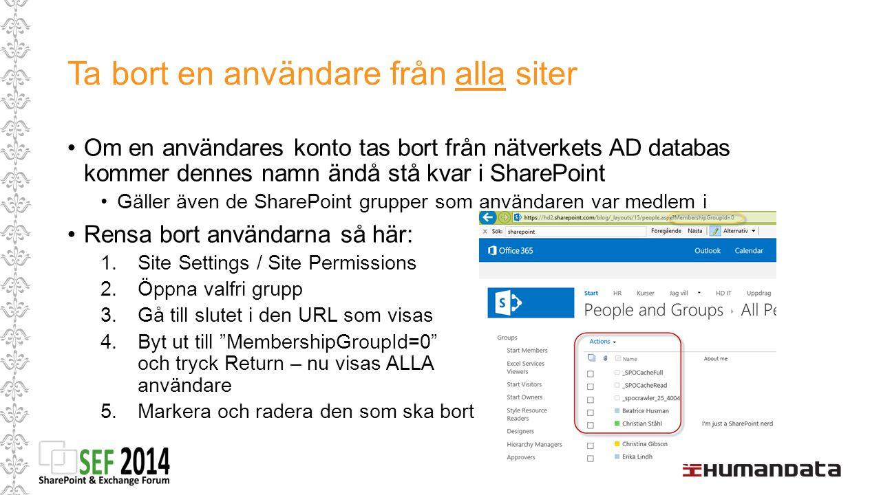 Ta bort en användare från alla siter Om en användares konto tas bort från nätverkets AD databas kommer dennes namn ändå stå kvar i SharePoint Gäller även de SharePoint grupper som användaren var medlem i Rensa bort användarna så här: 1.Site Settings / Site Permissions 2.Öppna valfri grupp 3.Gå till slutet i den URL som visas 4.Byt ut till MembershipGroupId=0 och tryck Return – nu visas ALLA användare 5.Markera och radera den som ska bort